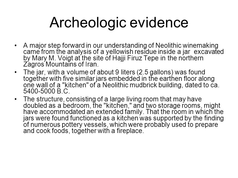 Archeologic evidence A major step forward in our understanding of Neolithic winemaking came from the analysis of a yellowish residue inside a jar excavated by Mary M.