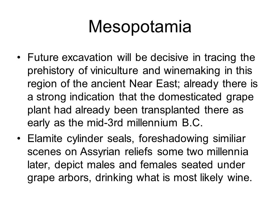 Mesopotamia Future excavation will be decisive in tracing the prehistory of viniculture and winemaking in this region of the ancient Near East; already there is a strong indication that the domesticated grape plant had already been transplanted there as early as the mid-3rd millennium B.C.