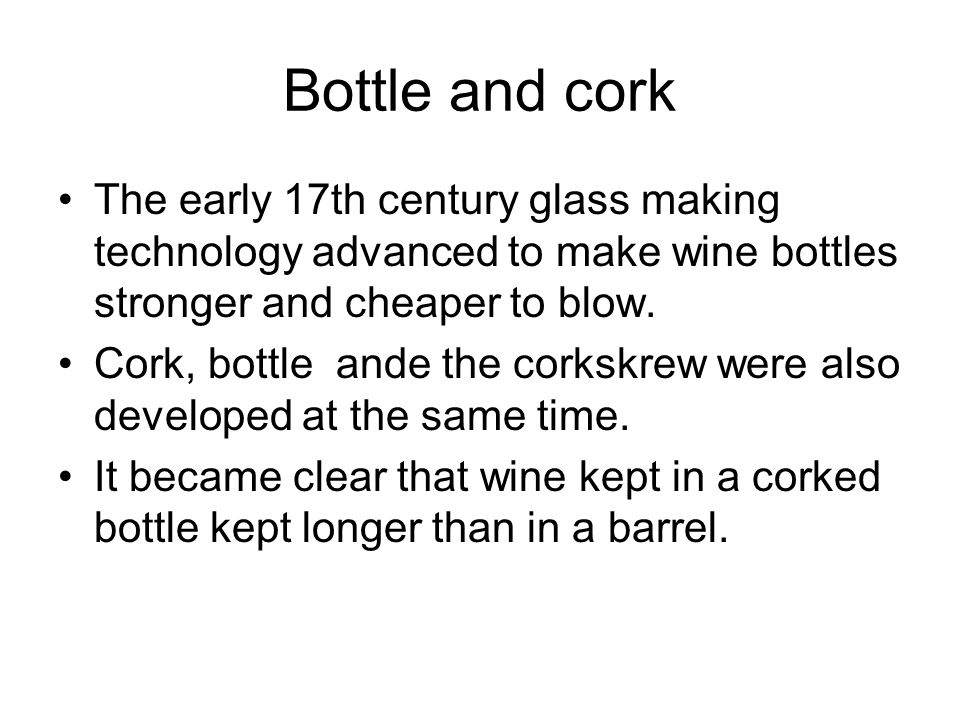 Bottle and cork The early 17th century glass making technology advanced to make wine bottles stronger and cheaper to blow.