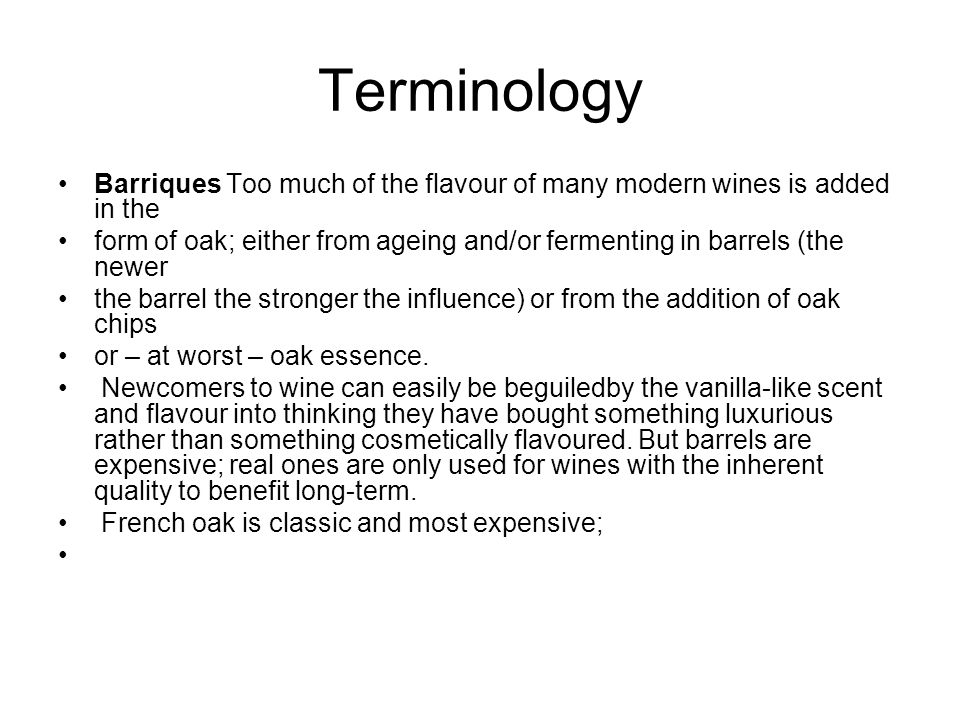 Terminology Barriques Too much of the flavour of many modern wines is added in the form of oak; either from ageing and/or fermenting in barrels (the newer the barrel the stronger the influence) or from the addition of oak chips or – at worst – oak essence.