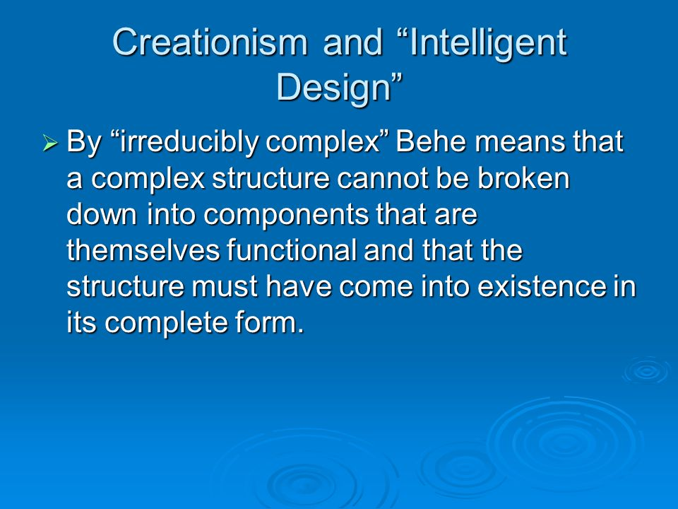 Creationism and Intelligent Design  By irreducibly complex Behe means that a complex structure cannot be broken down into components that are themselves functional and that the structure must have come into existence in its complete form.