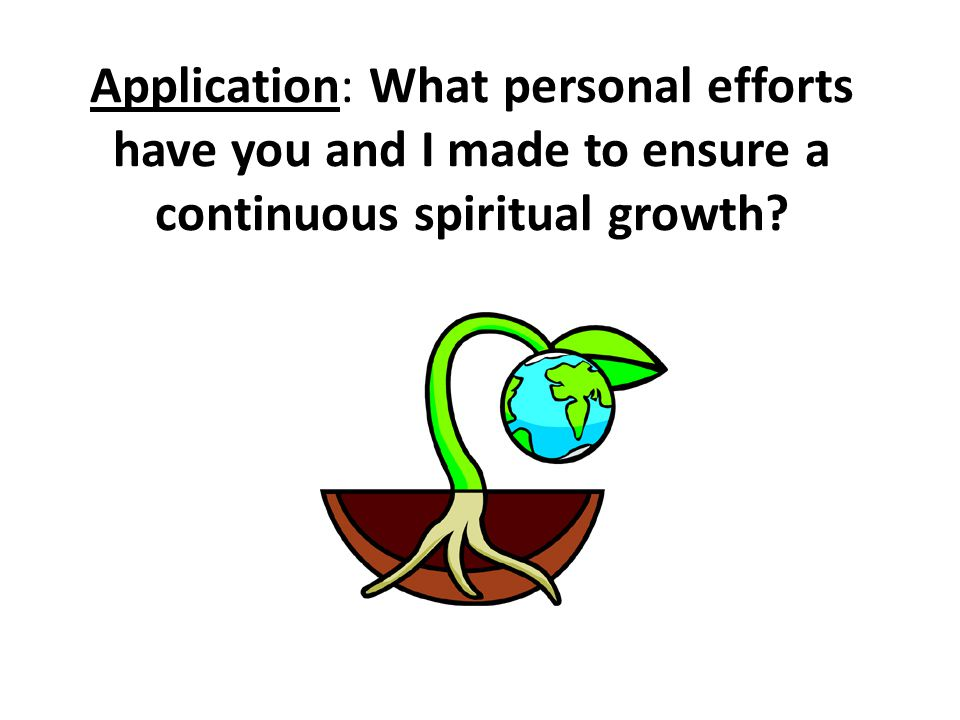 Application: What personal efforts have you and I made to ensure a continuous spiritual growth