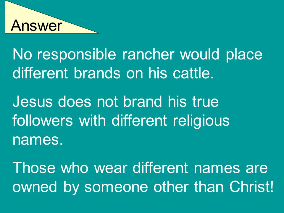 Answer No responsible rancher would place different brands on his cattle. Jesus does not brand his true followers with different religious names. Thos
