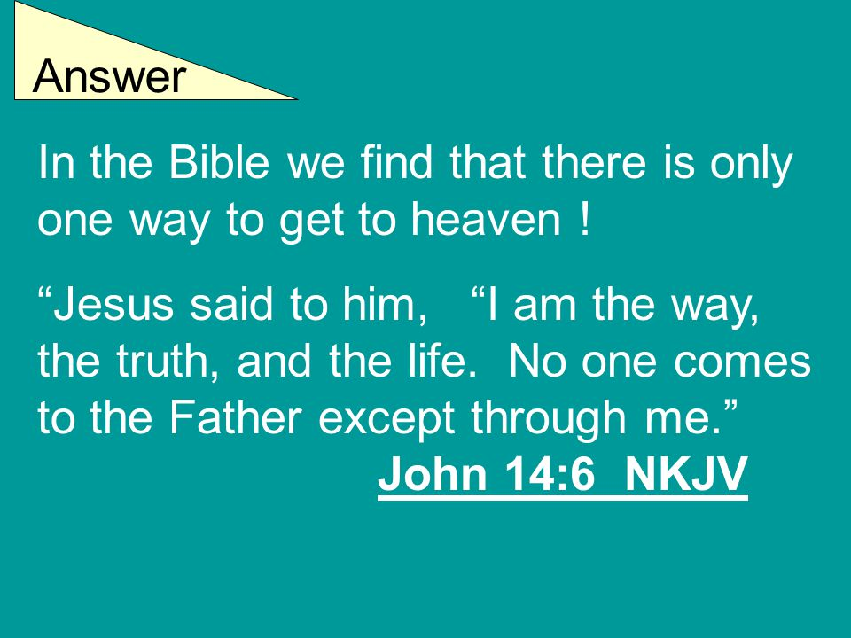"""Answer In the Bible we find that there is only one way to get to heaven ! """"Jesus said to him, """"I am the way, the truth, and the life. No one comes to"""