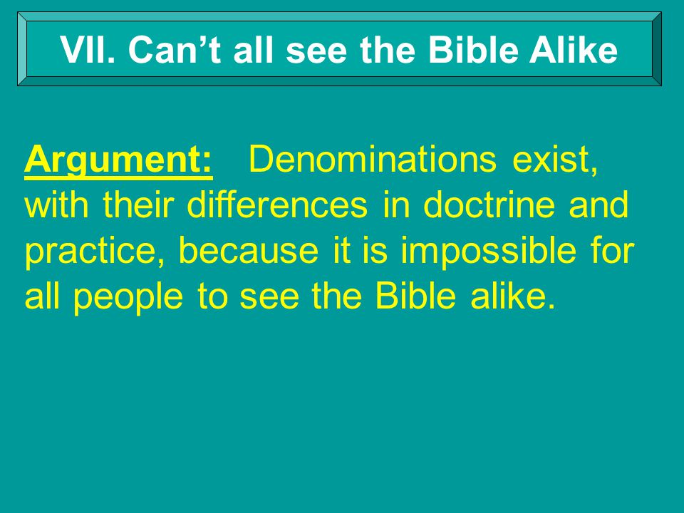 VII. Can't all see the Bible Alike Argument: Denominations exist, with their differences in doctrine and practice, because it is impossible for all pe