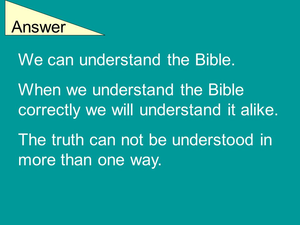 Answer We can understand the Bible. When we understand the Bible correctly we will understand it alike. The truth can not be understood in more than o