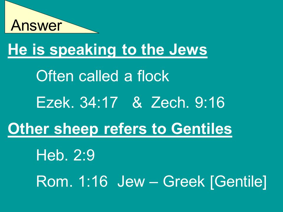 He is speaking to the Jews Often called a flock Ezek. 34:17 & Zech. 9:16 Other sheep refers to Gentiles Heb. 2:9 Rom. 1:16 Jew – Greek [Gentile] Answe