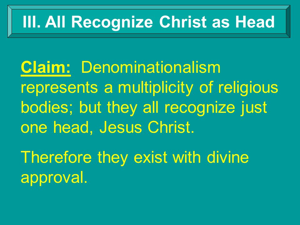 III. All Recognize Christ as Head Claim: Denominationalism represents a multiplicity of religious bodies; but they all recognize just one head, Jesus