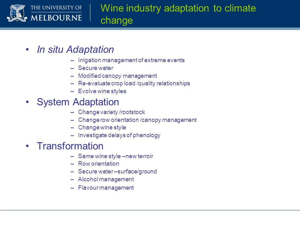 Wine industry adaptation to climate change In situ Adaptation –Irrigation management of extreme events –Secure water –Modified canopy management –Re-e