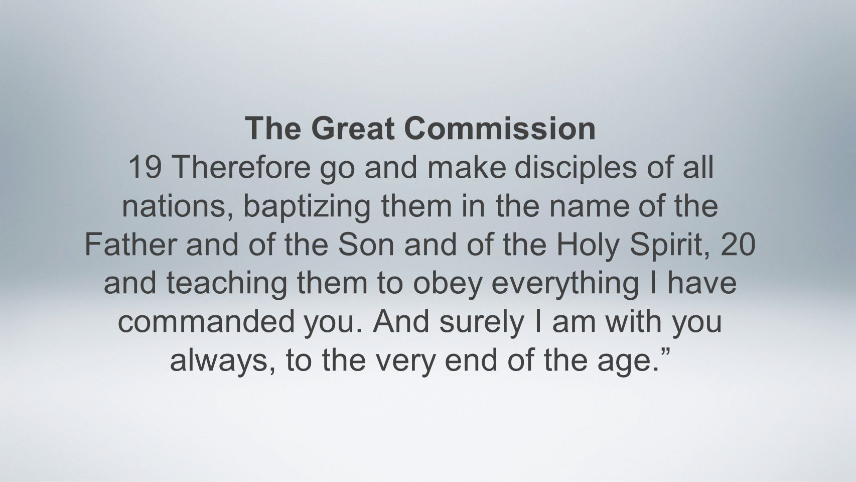 The Great Commission 19 Therefore go and make disciples of all nations, baptizing them in the name of the Father and of the Son and of the Holy Spirit, 20 and teaching them to obey everything I have commanded you.