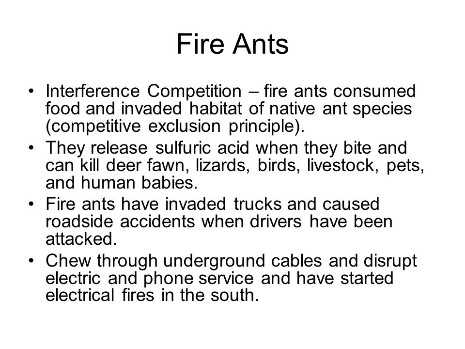 Fire Ants Interference Competition – fire ants consumed food and invaded habitat of native ant species (competitive exclusion principle).