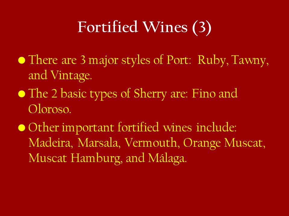 Fortified Wines (3) There are 3 major styles of Port: Ruby, Tawny, and Vintage.