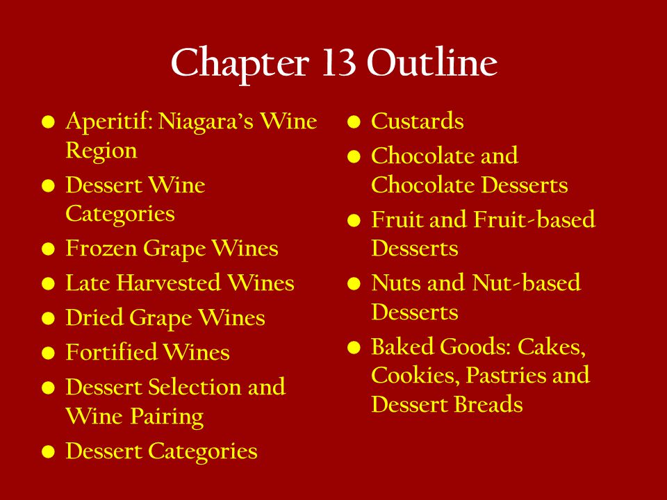 Chapter 13 Key Concepts Ice Wines VQA Botrytized Wines Noble Rot Ports Sherries Marsala, Madeira, and Muscats Balance and harmony between wine and cheese Beware of excessive levels of sweetness, richness, bitterness, or acidity in desserts The impact of fruit type: Berries, orchard, citrus, tropical, and dried