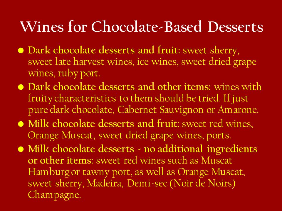 Wines for Chocolate-Based Desserts Dark chocolate desserts and fruit: sweet sherry, sweet late harvest wines, ice wines, sweet dried grape wines, ruby port.