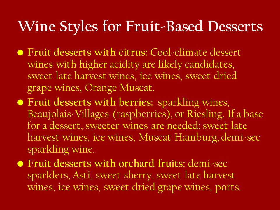 Wine Styles for Fruit-Based Desserts Fruit desserts with citrus: Cool-climate dessert wines with higher acidity are likely candidates, sweet late harvest wines, ice wines, sweet dried grape wines, Orange Muscat.