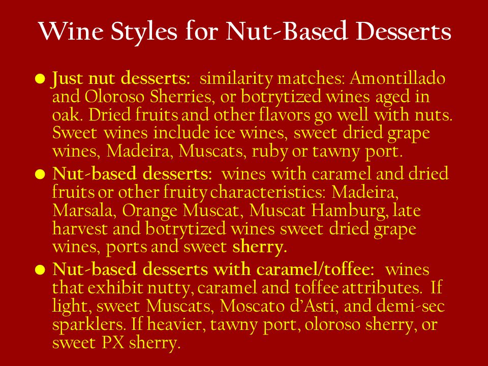 Wine Styles for Nut-Based Desserts Just nut desserts: similarity matches: Amontillado and Oloroso Sherries, or botrytized wines aged in oak.