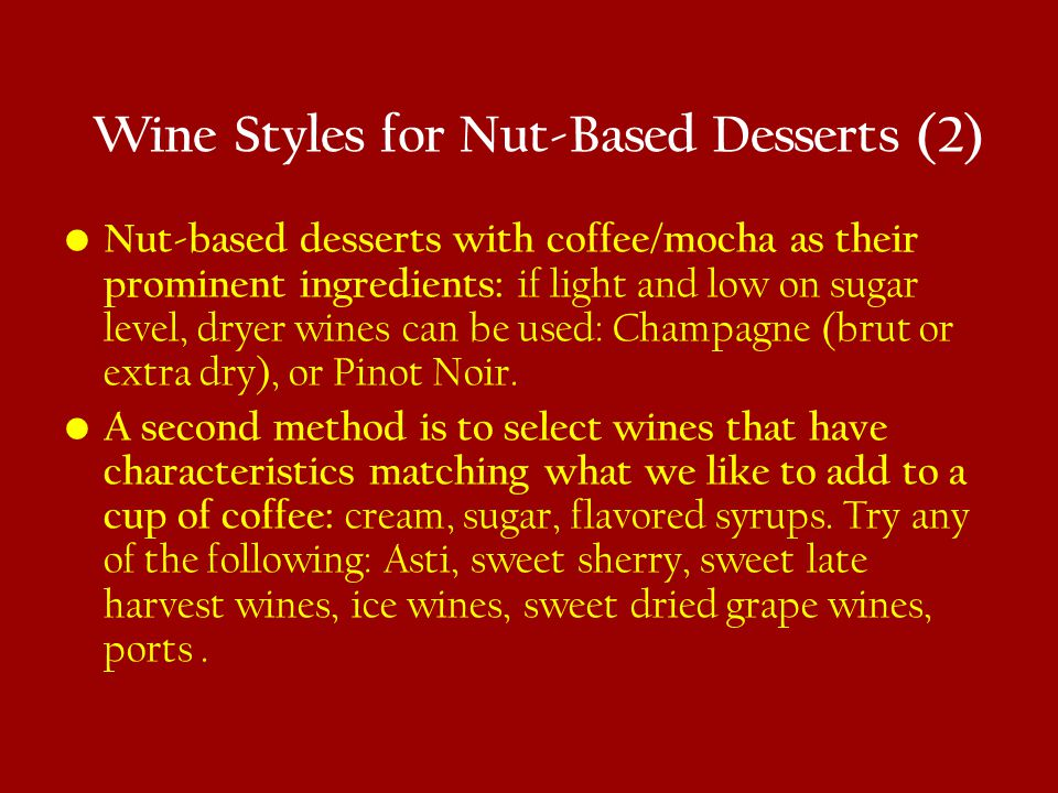 Wine Styles for Nut-Based Desserts (2) Nut-based desserts with coffee/mocha as their prominent ingredients: if light and low on sugar level, dryer wines can be used: Champagne (brut or extra dry), or Pinot Noir.