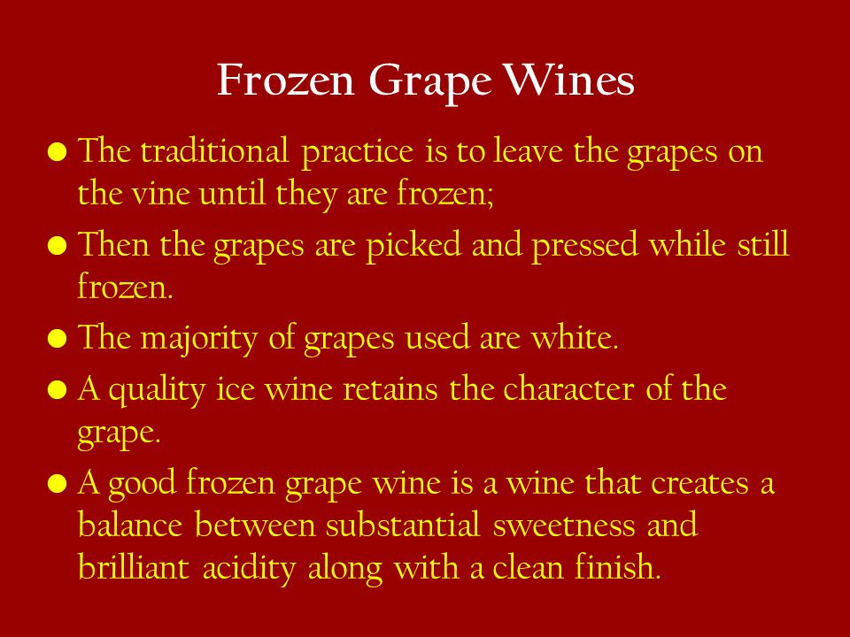 Frozen Grape Wines The traditional practice is to leave the grapes on the vine until they are frozen; Then the grapes are picked and pressed while still frozen.