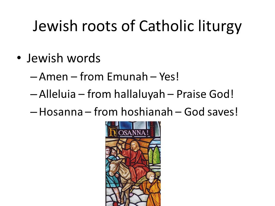 Jewish roots of Catholic liturgy Jewish words – Amen – from Emunah – Yes.