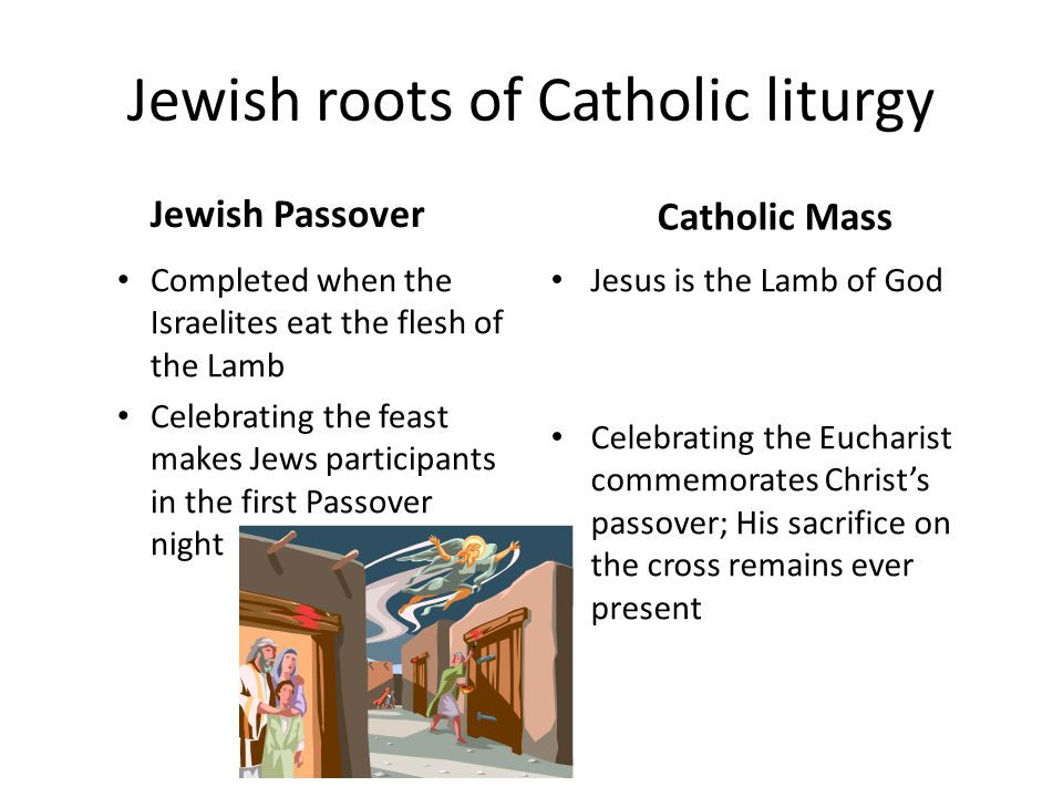 Jewish roots of Catholic liturgy Jewish Passover Completed when the Israelites eat the flesh of the Lamb Celebrating the feast makes Jews participants in the first Passover night Catholic Mass Jesus is the Lamb of God Celebrating the Eucharist commemorates Christ's passover; His sacrifice on the cross remains ever present