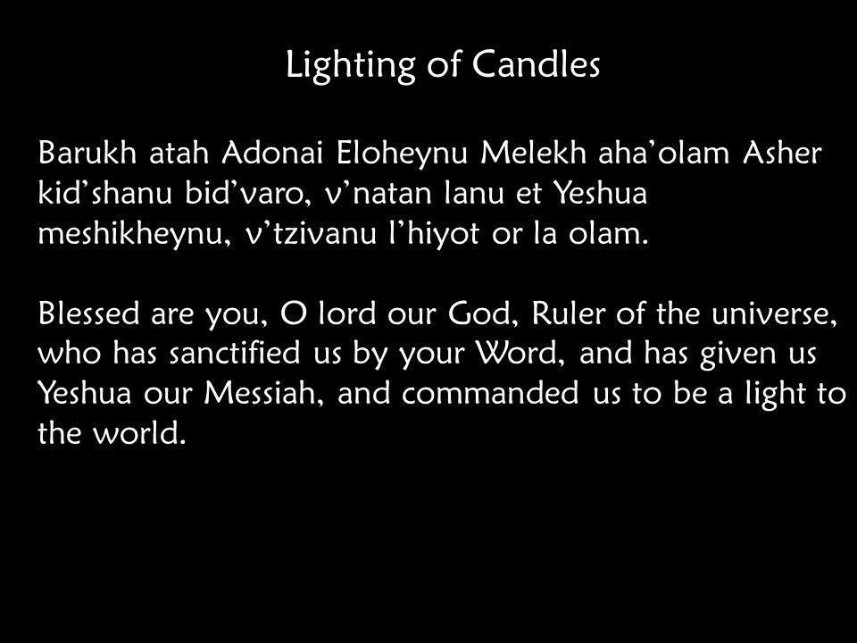 Lighting of Candles Barukh atah Adonai Eloheynu Melekh aha'olam Asher kid'shanu bid'varo, v'natan lanu et Yeshua meshikheynu, v'tzivanu l'hiyot or la olam.