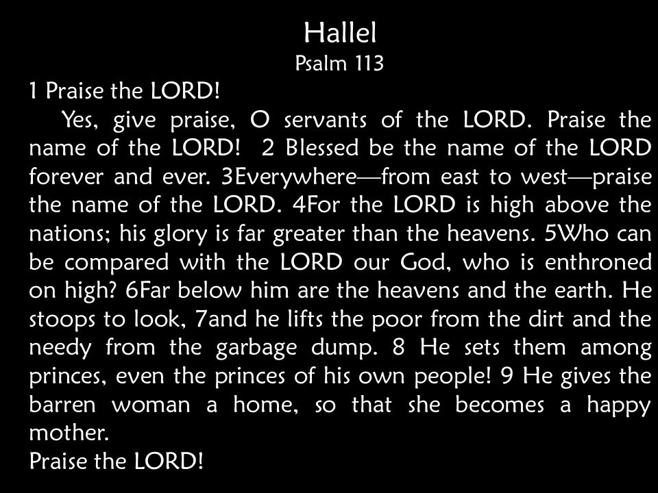 Hallel Psalm 113 1 Praise the LORD. Yes, give praise, O servants of the LORD.