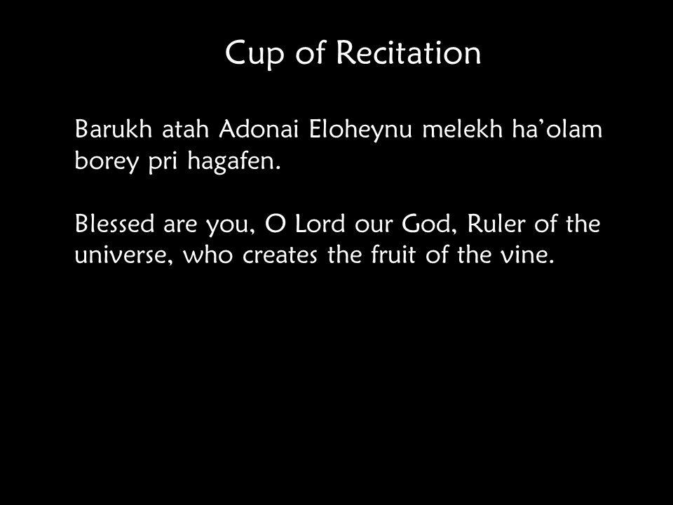 Cup of Recitation Barukh atah Adonai Eloheynu melekh ha'olam borey pri hagafen.