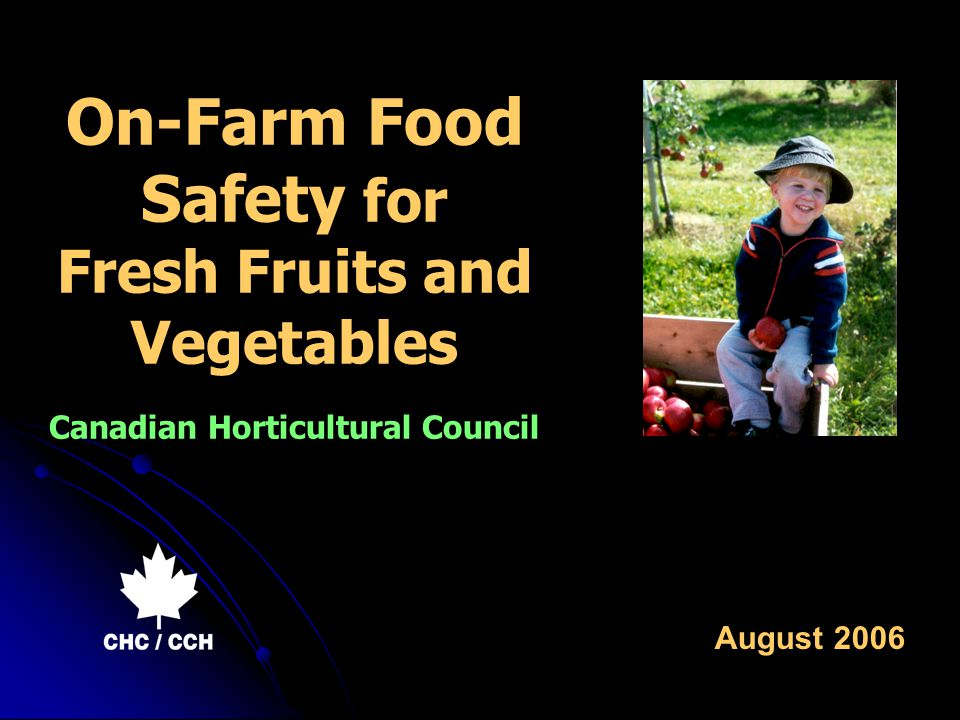 On-Farm Food Safety for Fresh Fruits and Vegetables Canadian Horticultural Council August 2006