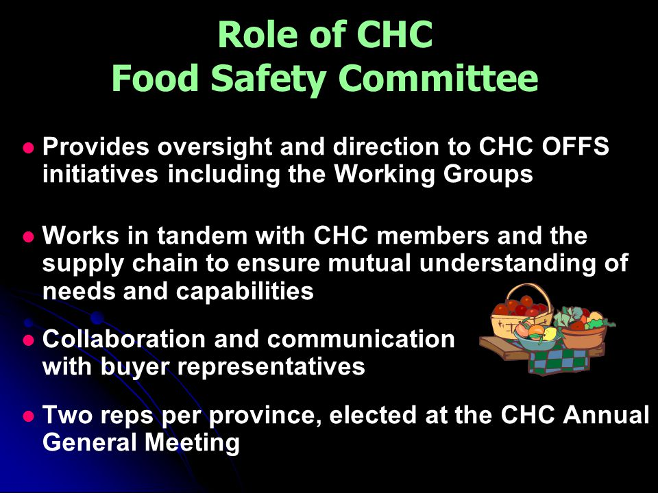 Role of CHC Food Safety Committee Provides oversight and direction to CHC OFFS initiatives including the Working Groups Works in tandem with CHC members and the supply chain to ensure mutual understanding of needs and capabilities Collaboration and communication with buyer representatives Two reps per province, elected at the CHC Annual General Meeting