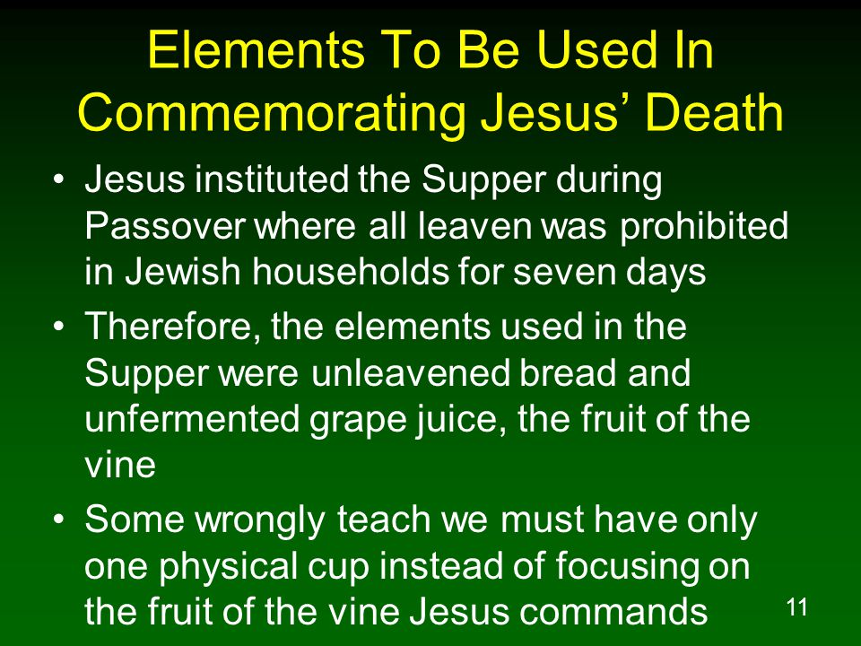 11 Elements To Be Used In Commemorating Jesus' Death Jesus instituted the Supper during Passover where all leaven was prohibited in Jewish households