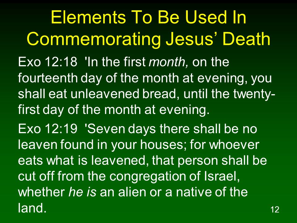 12 Elements To Be Used In Commemorating Jesus' Death Exo 12:18 'In the first month, on the fourteenth day of the month at evening, you shall eat unlea