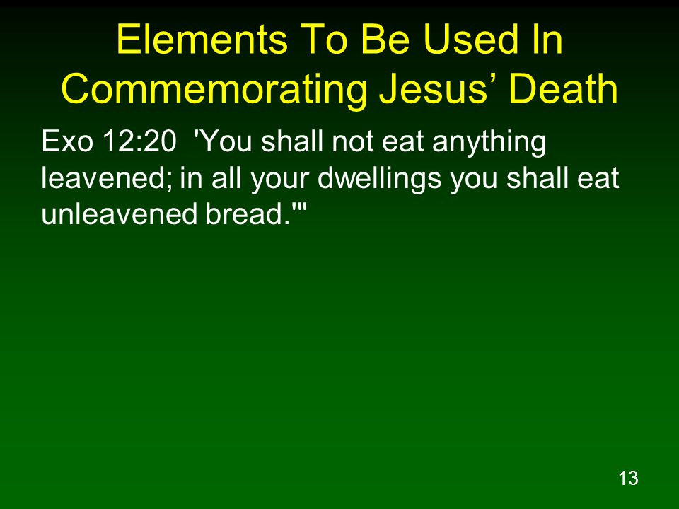 13 Elements To Be Used In Commemorating Jesus' Death Exo 12:20 'You shall not eat anything leavened; in all your dwellings you shall eat unleavened br