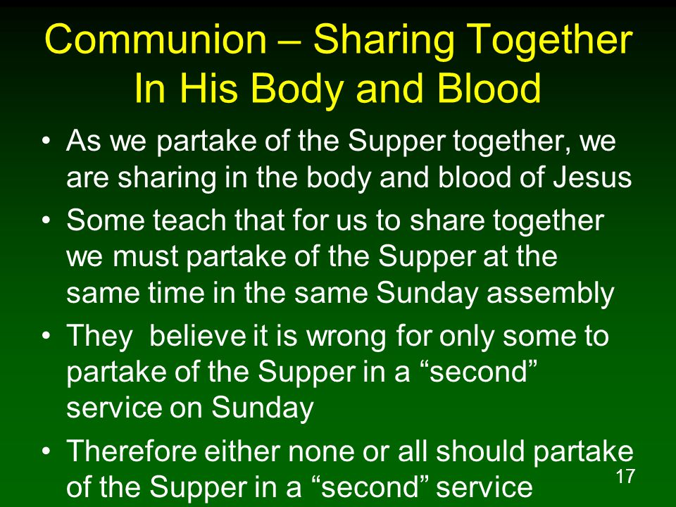 17 Communion – Sharing Together In His Body and Blood As we partake of the Supper together, we are sharing in the body and blood of Jesus Some teach t