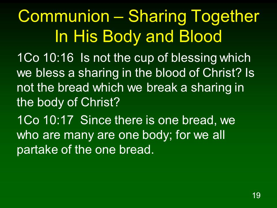 19 Communion – Sharing Together In His Body and Blood 1Co 10:16 Is not the cup of blessing which we bless a sharing in the blood of Christ? Is not the