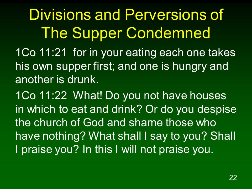 22 Divisions and Perversions of The Supper Condemned 1Co 11:21 for in your eating each one takes his own supper first; and one is hungry and another i