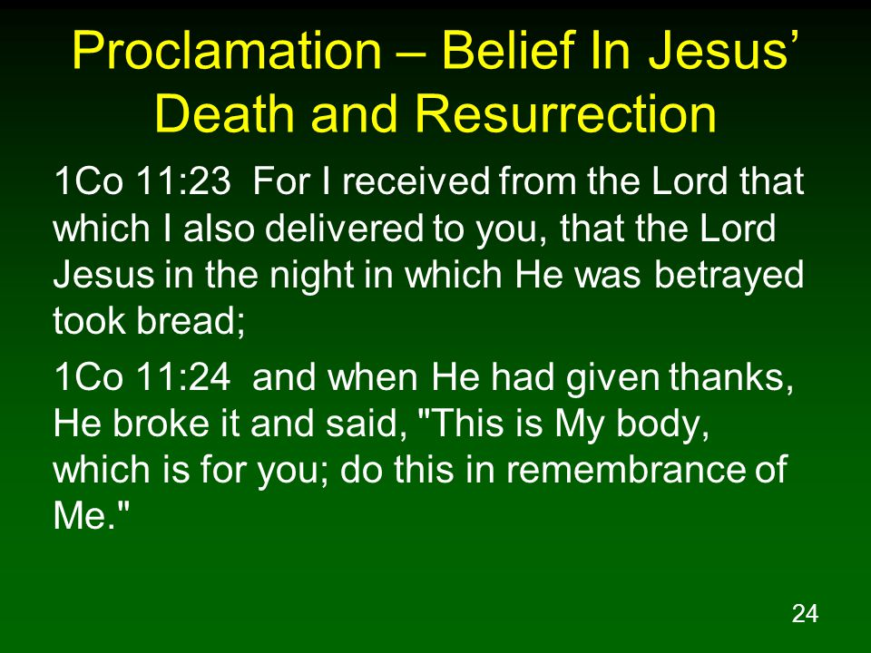 24 Proclamation – Belief In Jesus' Death and Resurrection 1Co 11:23 For I received from the Lord that which I also delivered to you, that the Lord Jes