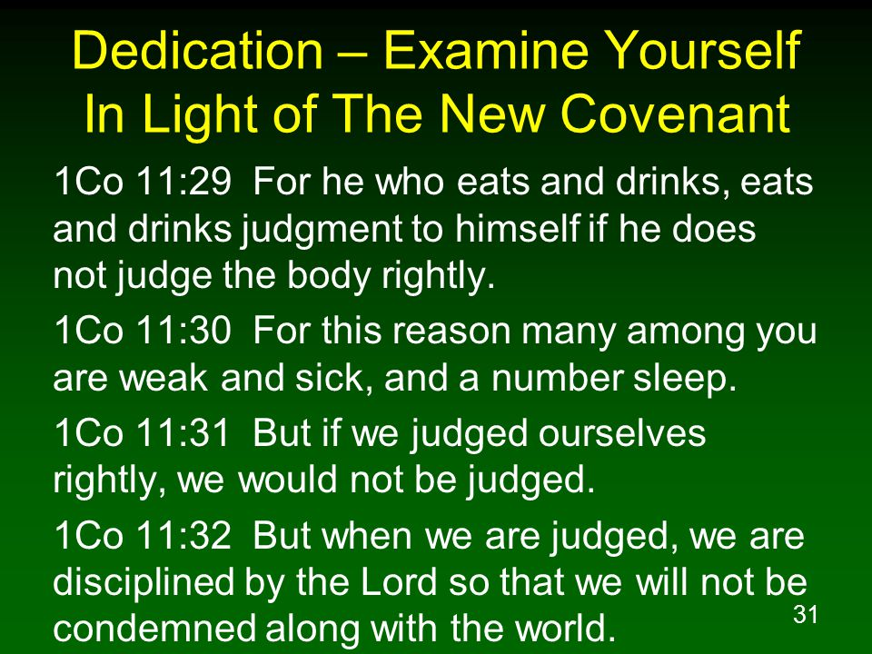 31 Dedication – Examine Yourself In Light of The New Covenant 1Co 11:29 For he who eats and drinks, eats and drinks judgment to himself if he does not