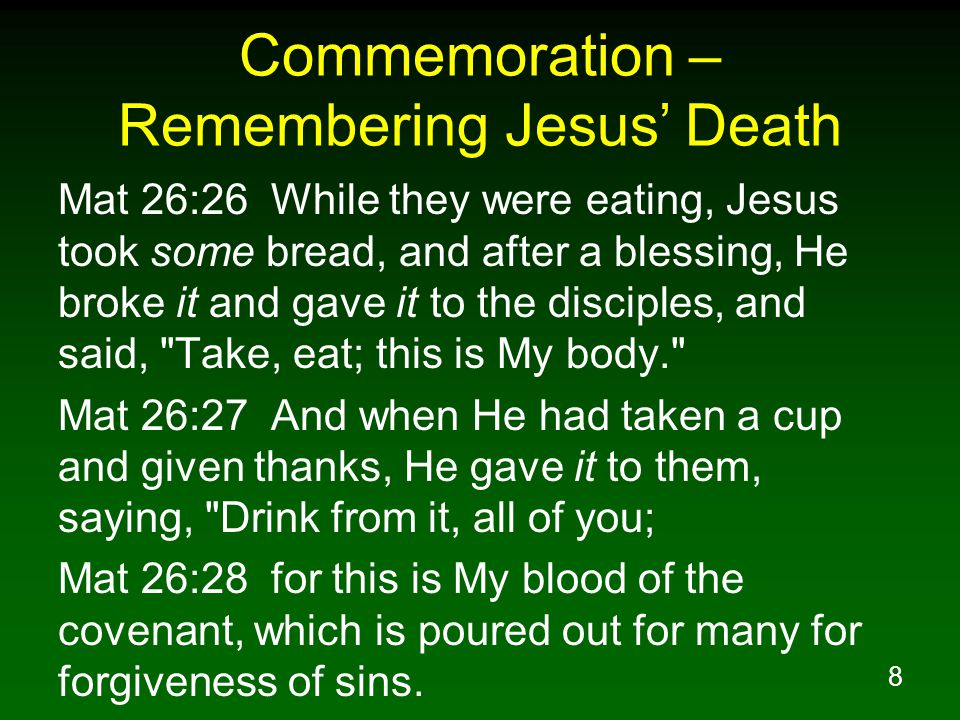 8 Commemoration – Remembering Jesus' Death Mat 26:26 While they were eating, Jesus took some bread, and after a blessing, He broke it and gave it to t