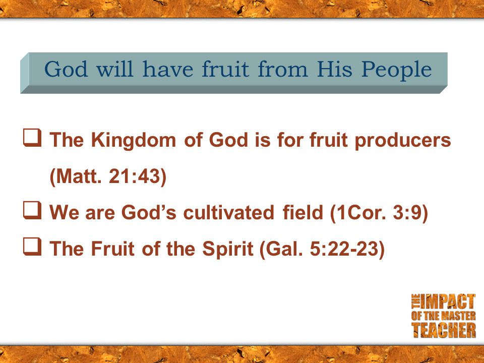  The Kingdom of God is for fruit producers (Matt. 21:43)  We are God's cultivated field (1Cor. 3:9)  The Fruit of the Spirit (Gal. 5:22-23) God wil