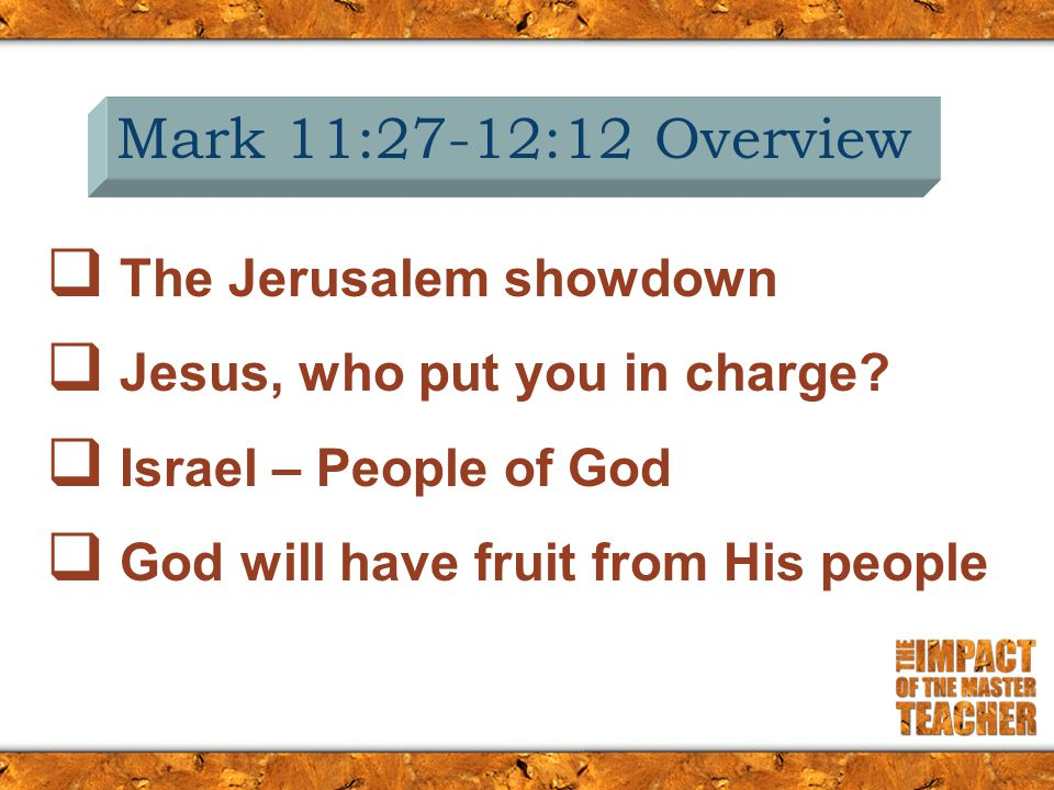 Mark 11:27-12:12 Overview  The Jerusalem showdown  Jesus, who put you in charge?  Israel – People of God  God will have fruit from His people