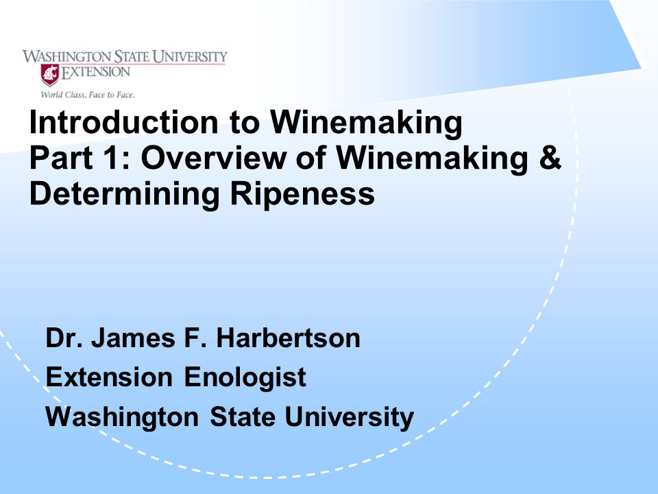 Introduction to Winemaking Part 1: Overview of Winemaking & Determining Ripeness Dr. James F. Harbertson Extension Enologist Washington State Universi