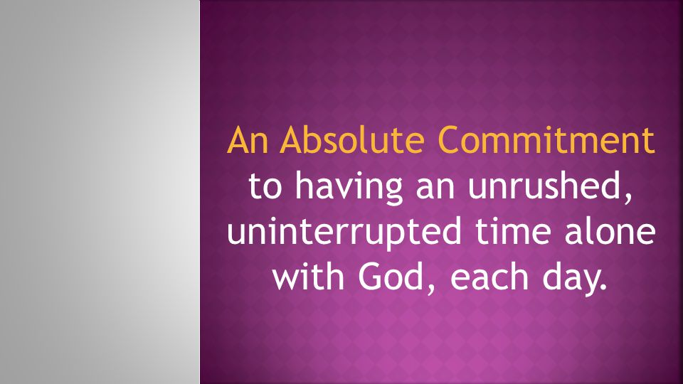 An Absolute Commitment to having an unrushed, uninterrupted time alone with God, each day.
