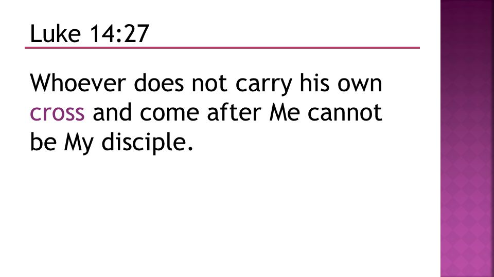 Luke 14:27 Whoever does not carry his own cross and come after Me cannot be My disciple.