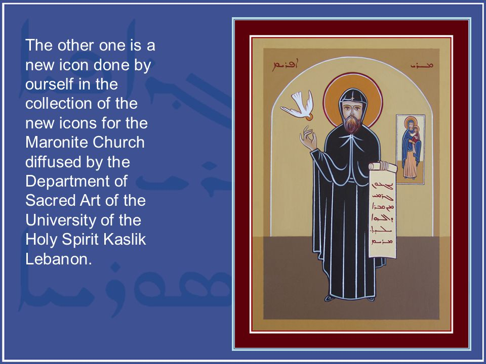 The other one is a new icon done by ourself in the collection of the new icons for the Maronite Church diffused by the Department of Sacred Art of the University of the Holy Spirit Kaslik Lebanon.