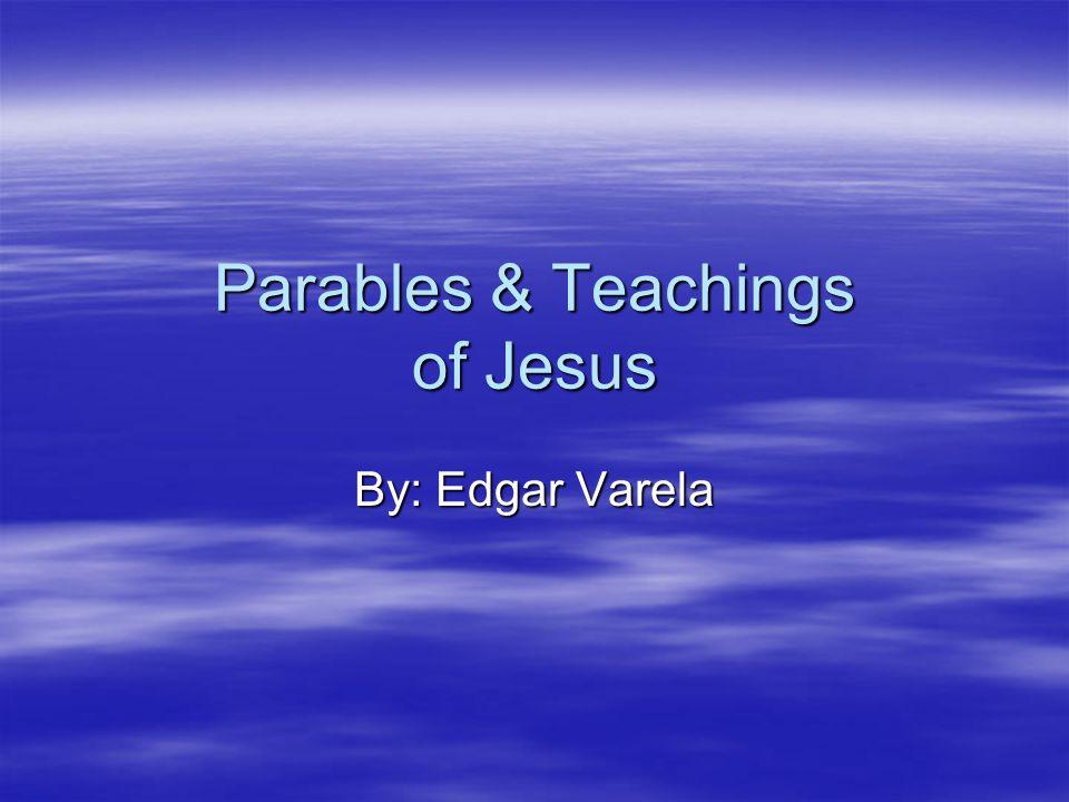 Parables & Teachings of Jesus By: Edgar Varela