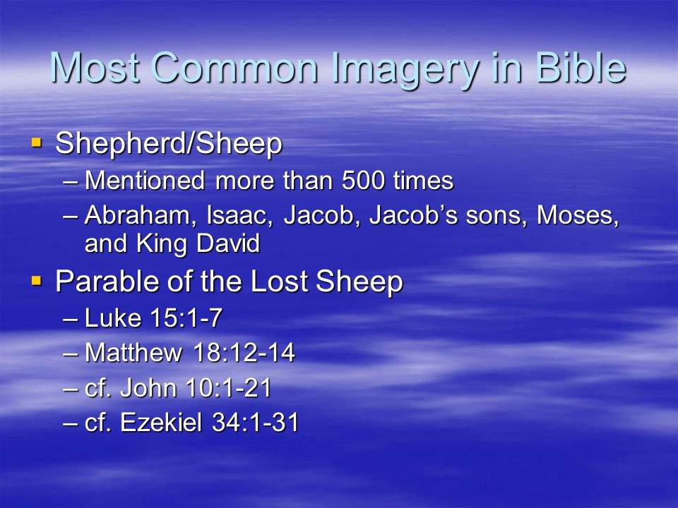 Most Common Imagery in Bible  Shepherd/Sheep –Mentioned more than 500 times –Abraham, Isaac, Jacob, Jacob's sons, Moses, and King David  Parable of the Lost Sheep –Luke 15:1-7 –Matthew 18:12-14 –cf.