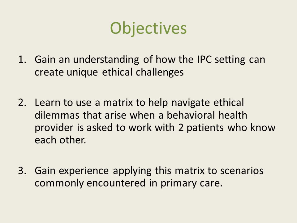 Objectives 1.Gain an understanding of how the IPC setting can create unique ethical challenges 2.Learn to use a matrix to help navigate ethical dilemmas that arise when a behavioral health provider is asked to work with 2 patients who know each other.