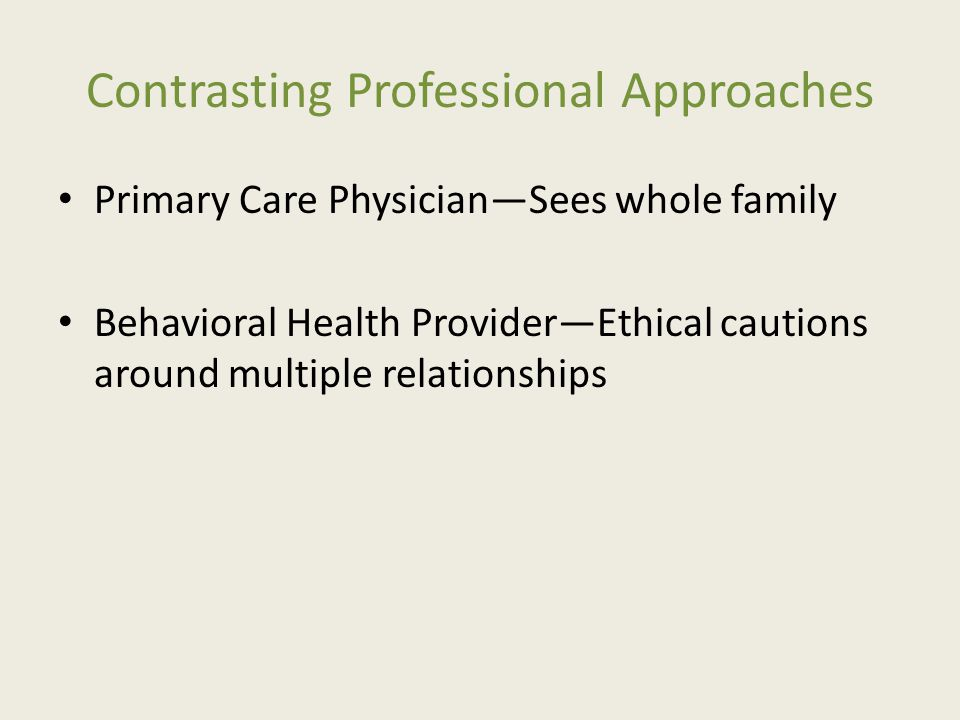 Contrasting Professional Approaches Primary Care Physician—Sees whole family Behavioral Health Provider—Ethical cautions around multiple relationships