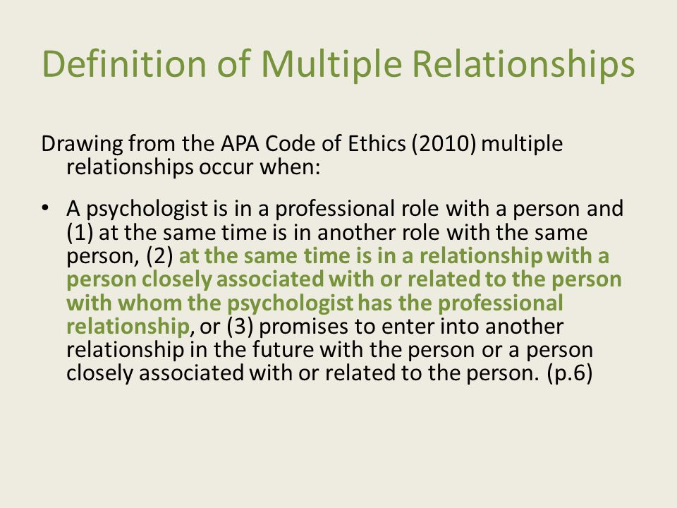 Definition of Multiple Relationships Additionally, the APA code (2010) states: A psychologist refrains from entering into a multiple relationship if the relationship could reasonably be expected to impair the psychologist s objectivity, competence, or effectiveness in performing his or her functions as a psychologist, or otherwise risks exploitation or harm to the person with whom the professional relationship exists.