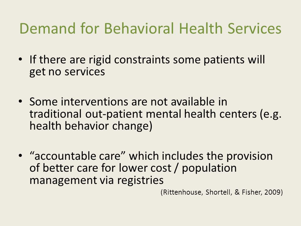 Demand for Behavioral Health Services If there are rigid constraints some patients will get no services Some interventions are not available in traditional out-patient mental health centers (e.g.